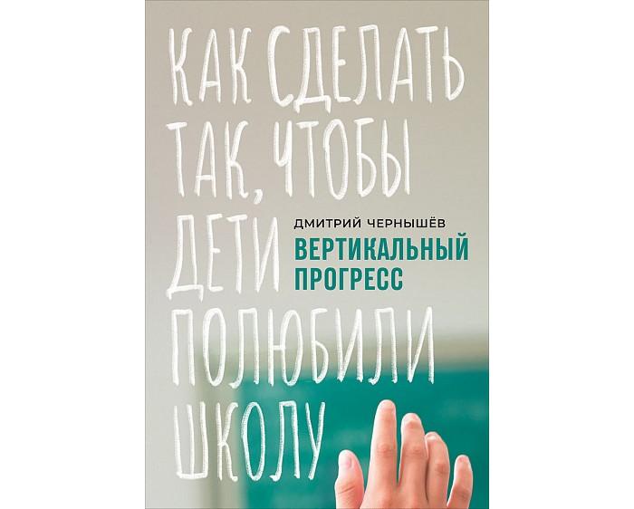 Купить Книги для родителей, Альпина Паблишер Д. Чернышев Вертикальный прогресс: Как сделать так чтобы дети полюбили школу
