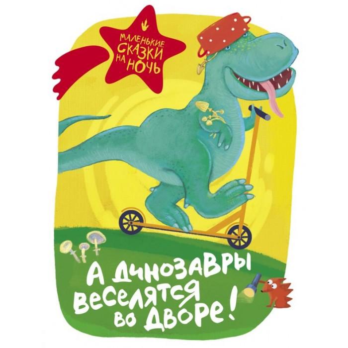 Купить Художественные книги, Издательство АСТ Книга Маленькие сказки на ночь А динозавры веселятся во дворе!