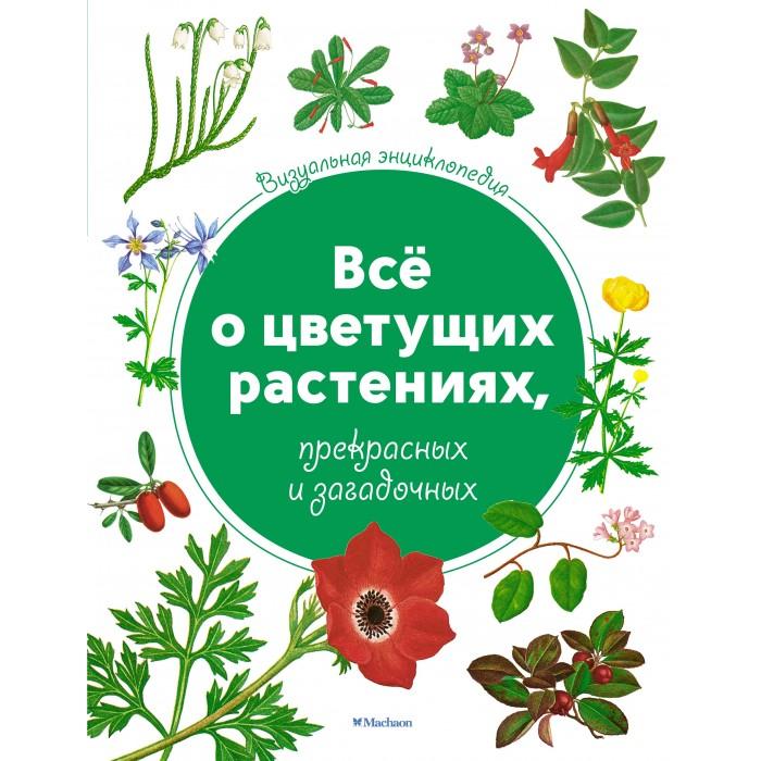Энциклопедии Махаон Всё о цветущих растениях, прекрасных и загадочных. Визуальная энциклопедия