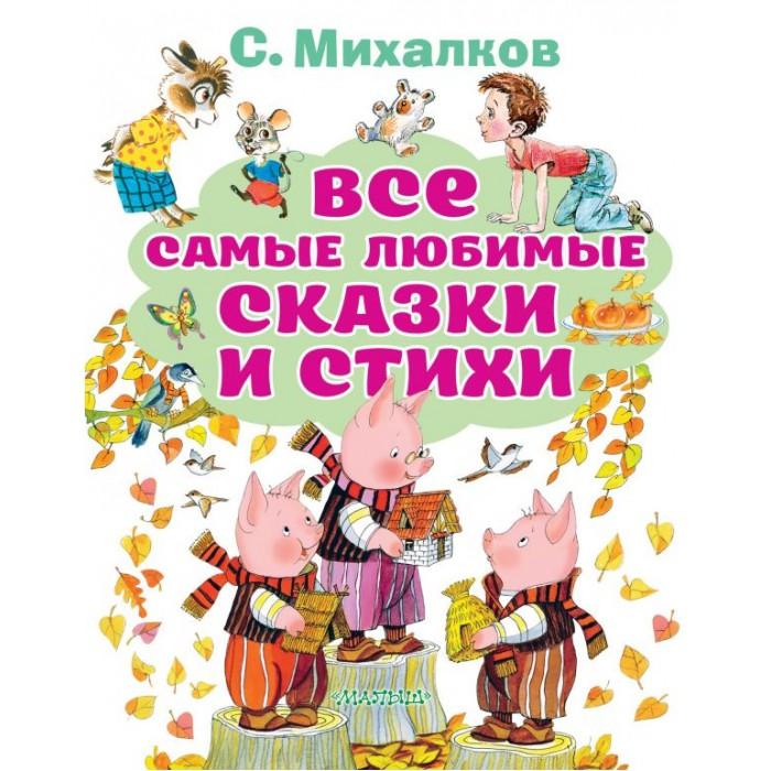 Издательство АСТ С. Михалков Все самые любимые сказки и стихи 1098977