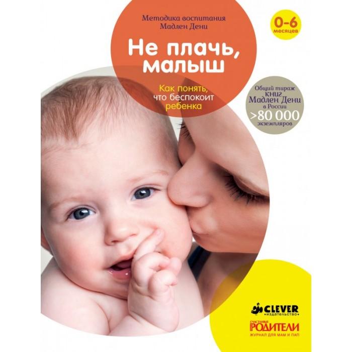 Книги для родителей Clever Книга М.Дени Не плачь, малыш.  Как понять, что беспокоит ребенка clever книга что такое жить вместе