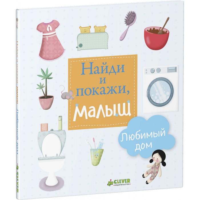 Развивающие книжки Clever Книга Найди и покажи, малыш. Любимый дом clever найди и покажи на природе