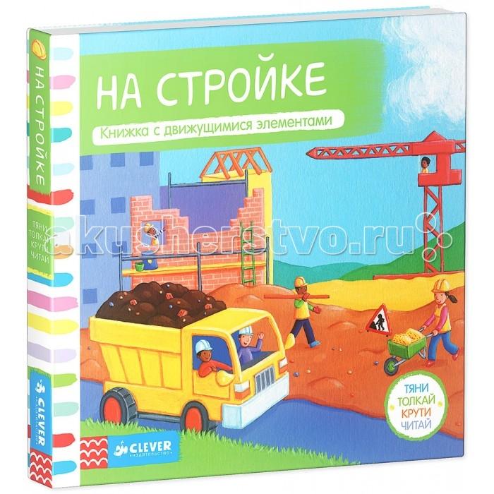 Книжки-игрушки Clever Книжка-игрушка На стройке Тяни толкай крути читай книга для детей clever мои первые слова веселые загадки