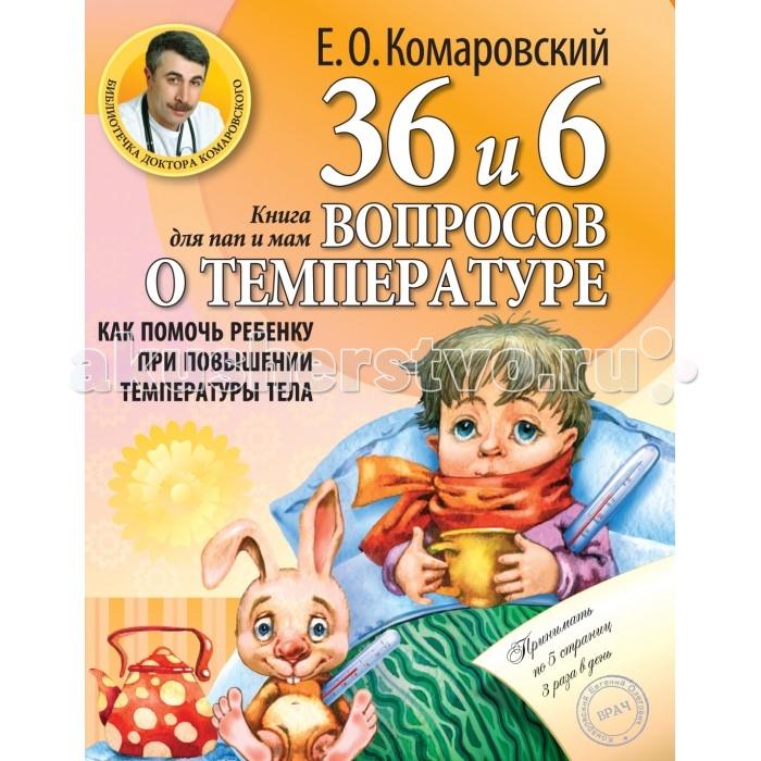 Книги для родителей Эксмо Книга Е.О. Комаровский 36 и 6 вопросов о температуре. Как помочь ребенку при повышении температуры тела: книга для мам и пап эксмо как помочь ребенку при повышении температуры тела е о комаровский