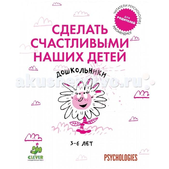 Книги для родителей Clever Книжка Дошкольники 3-6 лет Сделать счастливыми наших детей