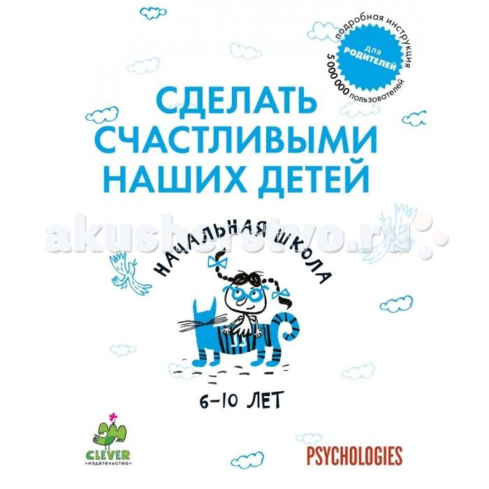 Книги для родителей Clever Книжка Начальная школа 6-10 лет Сделать счастливыми наших детей книги издательство clever тиби играет