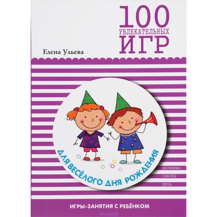 Развивающие книжки Мозаика-Синтез 100 увлекательных игр для веселого дня рождения ульева елена александровна 100 увлекательных игр для веселого дня рождения