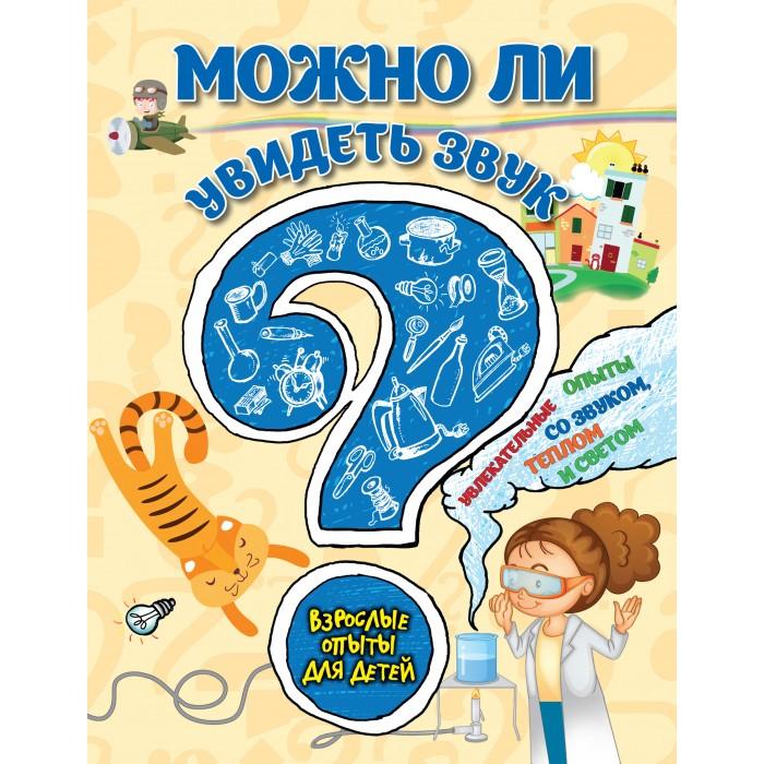 Раннее развитие Эксмо Книжка Взрослые опыты для детей Можно ли увидеть звук эксмо 7 научные опыты для детей
