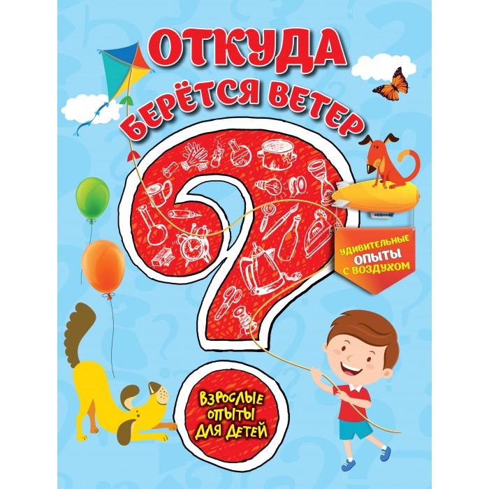 Раннее развитие Эксмо Книжка Взрослые опыты для детей Откуда берется ветер эксмо 7 научные опыты для детей