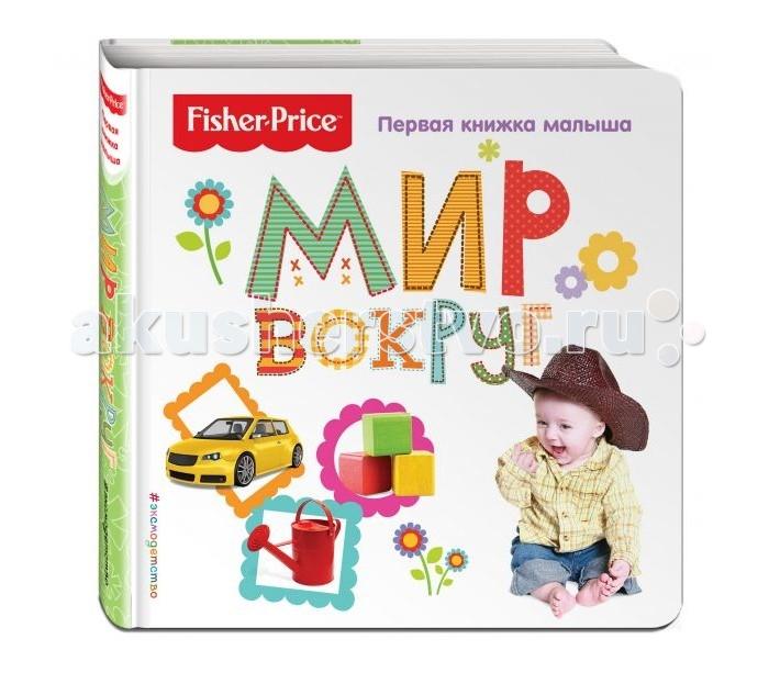 Развивающие книжки Эксмо Книга Fisher Price Мир вокруг Первая книжка малыша fisher price книжка игрушка стишки для малышей