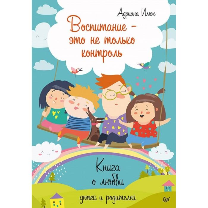 Книги для родителей Питер Книга о любви детей и родителей Воспитание - это не только контроль ю п азаров семейная педагогика воспитание ребенка в любви свободе и творчестве