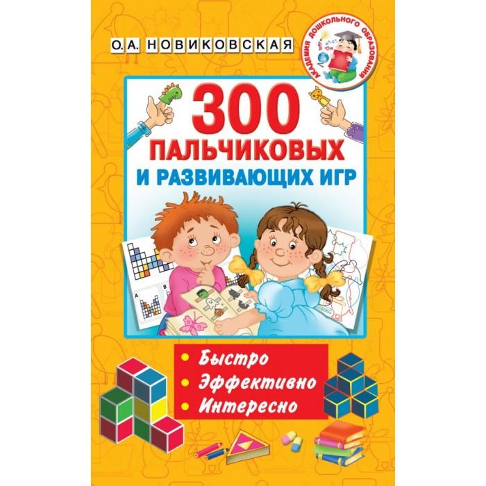 Фото - Развивающие книжки Издательство АСТ 300 пальчиковых и развивающих игр о а новиковская 300 пальчиковых и развивающих игр